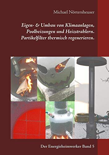Eigen- & Umbau von Klimaanlagen, Poolheizungen und Heizstrahlern. Partikelfilter thermisch regenerieren.: Der Energieheimwerker Band 5