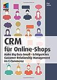 CRM für Online-Shops: Make Big Data Small - Erfolgreiches Customer Relationship Management im E-Commerce (mitp Business)