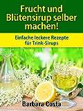 Frucht und Blütensirup selber machen!: Überarbeitete Auflage mit noch mehr Rezepten: Fruchtsirup aus Blüten, Kräutern, Gewürzen und Früchten selber machen