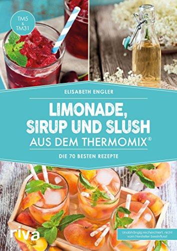 Limonade, Sirup und Slush aus dem Thermomix: Die 70 besten Rezepte