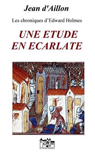 UNE ETUDE EN ECARLATE: Les chroniques d'Edward Holmes sous la régence du duc de Bedford et durant la cruelle et sanglante guerre entre les Armagnacs et les Bourguignons (French Edition)
