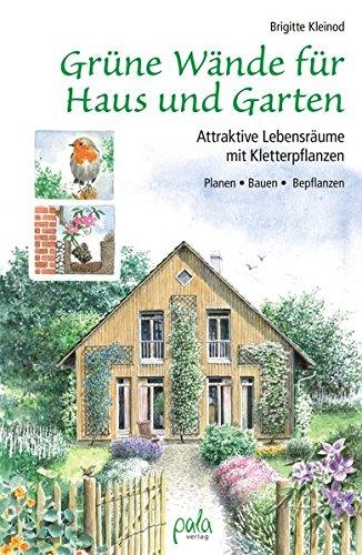 Grüne Wände für Haus und Garten: Attraktive Lebensräume mit Kletterpflanzen. Planen, Bauen, Bepflanzen