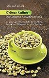 Grüner Kaffee - Die Garantie zum Abnehmen?: Die grosse Lüge vom grünen Kaffee-Extrakt und wie Sie mit grünem Kaffee gesund und schnell abnehmen.