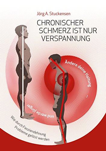 Chronischer Schmerz ist nur Verspannung: Zurück zur natürlichen Haltung einfach und schnell durch Fasziendehnung