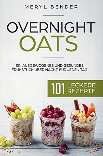 Overnight Oats: Ein ausgewogenes und gesundes Frühstück über Nacht, für jeden Tag.101 leckere Rezepte/ Haferflocken/ Porridge